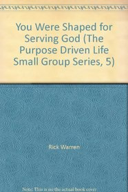 You Were Shaped for Serving God (The Purpose Driven Life Small Group Series, 5)