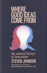 Where Good Ideas Come from: A Natural History of Innovation. Steven Johnson