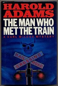 Man Who Met the Train: A Carl Wilcox Mystery