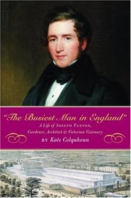 The Busiest Man in England: A Life of Joseph Paxton, Gardener, Architect & Victorian Visionary