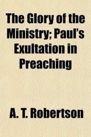 The Glory of the Ministry; Paul's Exultation in Preaching