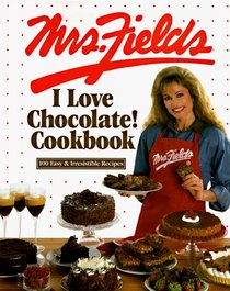 Mrs. Fields I Love Chocolate! Cookbook: 100 Easy  Irresistible Recipes