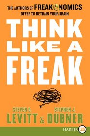 Think Like a Freak : The Authors of Freakonomics Offer to Retrain Your Brain (Larger Print)