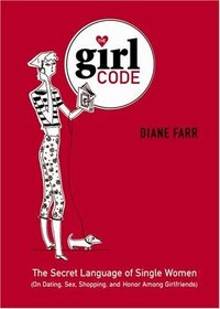 The Girl Code : The Secret Language of Single Women (On Dating, Sex, Shopping, and Honor Among Girlfriends)