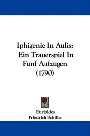 Iphigenie In Aulis: Ein Trauerspiel In Funf Aufzugen (1790) (German Edition)