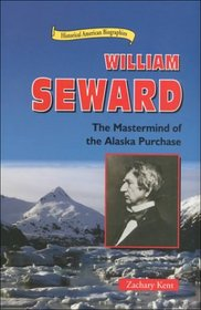 William Seward: The Mastermind of the Alaska Purchase (Historical American Biographies)