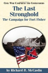 The Last Stronghold: The Campaign for Fort Fisher (Civil War Campaigns and Commanders Series.)