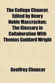 The College Chaucer. Edited by Henry Noble Maccracken; The Glossary in Collaboration With Thomas Goddard Wright