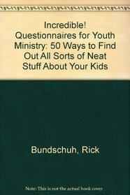 Incredible! Questionnaires for Youth Ministry: 50 Ways to Find Out All Sorts of Neat Stuff About Your Kids