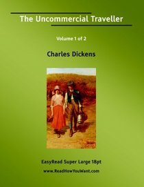 The Uncommercial Traveller Volume 1 of 2   [EasyRead Super Large 18pt Edition]