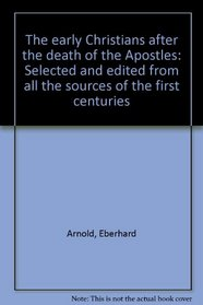 The early Christians after the death of the Apostles: Selected and edited from all the sources of the first centuries