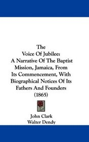 The Voice Of Jubilee: A Narrative Of The Baptist Mission, Jamaica, From Its Commencement, With Biographical Notices Of Its Fathers And Founders (1865)