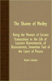 THE SHAME OF MOTLEY - BEING THE MEMOIR OF CERTAIN TRANSACTIONS IN THE LIFE OF LAZZARO BIANCOMONTE, OF BIANCOMONTE, SOMETIME FOOL OF THE COURT OF PESARO