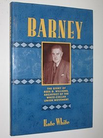 BARNEY The Story of Rees D Williams, Architect of the White-Collar Union Movement