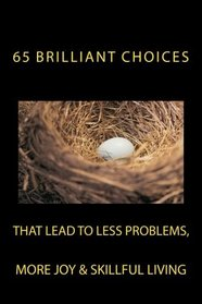 65 Brilliant Choices: that lead to less problems, more joy & skillful living