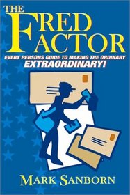 The Fred Factor: Every Person's Guide to Making the Ordinary Extraordinary!