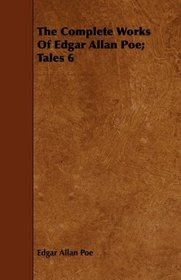 The Complete Works Of Edgar Allan Poe; Tales 6