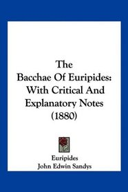 The Bacchae Of Euripides: With Critical And Explanatory Notes (1880)