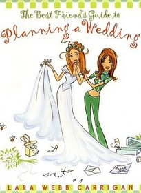 The Best Friend's Guide to Planning a Wedding : How to Find a Dress, Return the Shoes, Hire a Caterer, Fire the Photographer, Choose a Florist, Book a ... nd Still Wind Up Married at the End of It All