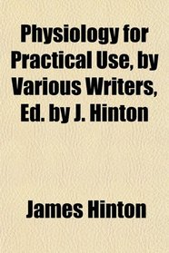 Physiology for Practical Use, by Various Writers, Ed. by J. Hinton
