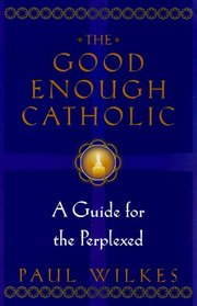 The Good Enough Catholic : A Guide for the Perplexed