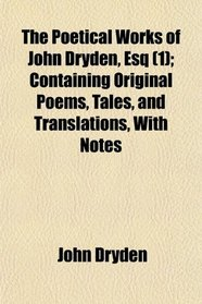 The Poetical Works of John Dryden, Esq (1); Containing Original Poems, Tales, and Translations, With Notes