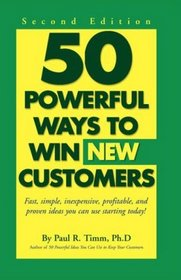 50 Ways to Win New Customers: Fast, Simple, Inexpensive, Profitable and Proven Ideas You Can Use Start   Ing Today