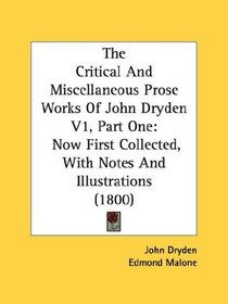 The Critical And Miscellaneous Prose Works Of John Dryden V1, Part One: Now First Collected, With Notes And Illustrations (1800)