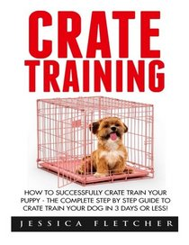 Crate Training: How To Successfully Crate Train Your Puppy - The Complete Step By Step Guide To Crate Train Your Dog in 3 Days Or Less! (Dog Training, How to Crate Train Your Dog, Puppy Training)
