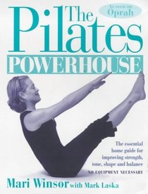 The Pilates Powerhouse: The Essential Home Guide for Improving Strength, Tone, Shape and Balance, No Equipment Necessary