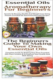 Essential Oils & Aromatherapy for Beginners & The Beginners Guide To Making Your Own Essential Oils (Volume 18)