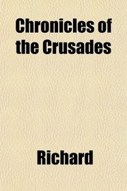 Chronicles of the Crusades; Being Contemporary Narratives of the Crusade of Richard Coeur De Lion
