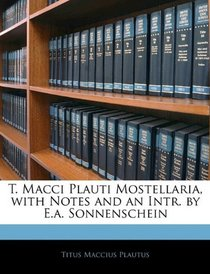 T. Macci Plauti Mostellaria, with Notes and an Intr. by E.a. Sonnenschein