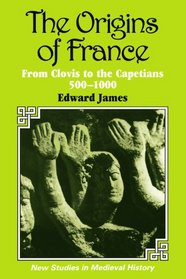 The Origins of France : From Clovis to the Capetians, 500-1000 (New Studies in Medieval History)