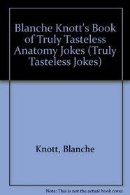 Blanche Knott's Book of Truly Tasteless Anatomy Jokes (Truly Tasteless Jokes, Vol 1)