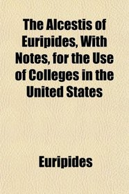The Alcestis of Euripides, With Notes, for the Use of Colleges in the United States