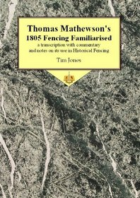 Thomas Mathewson's 1805 Fencing Familiarised: A transcription with commentary and notes on its use in Historical Fencing