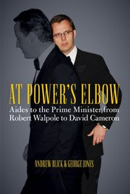 At Power's Elbow: Aides to the Prime Minister from Robert Walpole to David Cameron