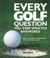 Every Golf Question You Ever Wanted Answered: How to Increase Your Knowledge and Improve Your Game