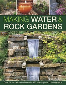 Making Water & Rock Gardens: Over 50 Techniques Shown In 350 Step-By-Step Photographs