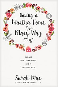 Having a Martha Home the Mary Way: 31 Days to a Clean House and a Satisfied Soul