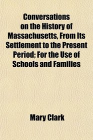 Conversations on the History of Massachusetts, From Its Settlement to the Present Period; For the Use of Schools and Families