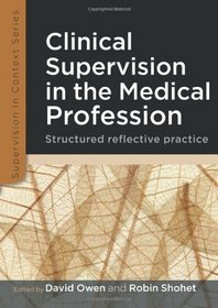 Clinical Supervision in the Medical Profession: Structured Reflective Practice. by David Owen, Robin Shohet (Supervision in Context)