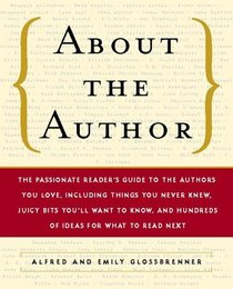 About the Author: The Passionate Reader's Guide to the Authors You Love, Including Things You Never Knew, Juicy Bits You'll Want to Know, and Hundreds of Ideas for What to Read Next