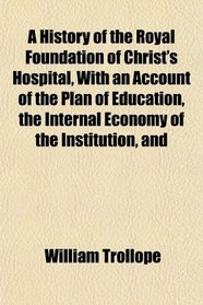 A History of the Royal Foundation of Christ's Hospital, With an Account of the Plan of Education, the Internal Economy of the Institution, and