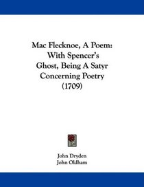 Mac Flecknoe, A Poem: With Spencer's Ghost, Being A Satyr Concerning Poetry (1709)