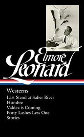 Elmore Leonard: Westerns: Last Stand at Saber River / Hombre / Valdez is Coming / Forty Lashes Less One / Stories (The Library of America)