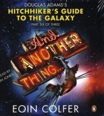 And Another Thing ...: Douglas Adams' Hitchhiker's Guide to the Galaxy: Part Six of Three