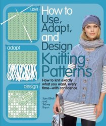 How to Use, Adapt, and Design Knitting Patterns: How to knit exactly what you want, every timewith confidence!