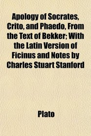 Apology of Socrates, Crito, and Phaedo, From the Text of Bekker; With the Latin Version of Ficinus and Notes by Charles Stuart Stanford